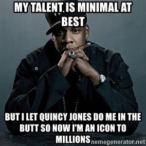 Jay Z problem - my talent is minimal at best but i let quincy jones do me in the butt so now i'm an icon to millions