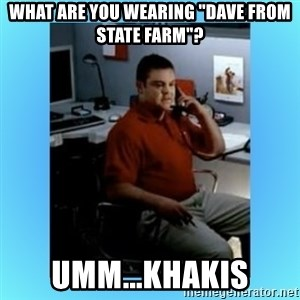 "jake from statefarm - What are you wearing ""Dave from State Farm""? Umm...Khakis"