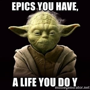 ProYodaAdvice - Epics you have,  A life you do y