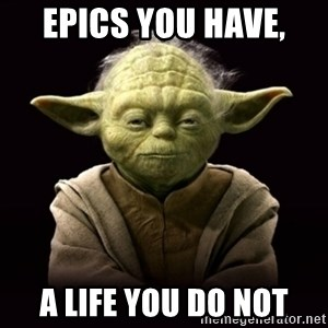 ProYodaAdvice - Epics you have,  A life you do not