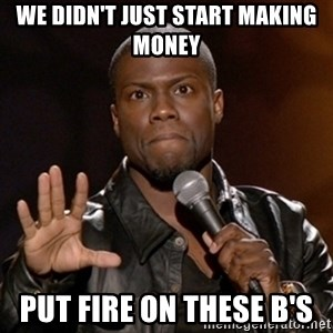 Kevin Hart - We didn't just start making money PUT FIRE ON THESE B's