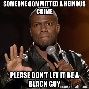 Kevin Hart - someone committed a heinous crime please don't let it be a black guy