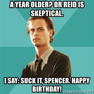 spencer reid - A year older? Dr Reid is skeptical. I say: Suck it, Spencer. Happy birthday!