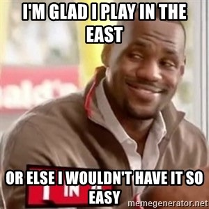 lebron - i'm glad I play in the East or else I wouldn't have it so Easy