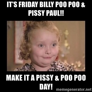 Honey BooBoo - IT'S FRIDAY BILLY POO POO & PISSY PAUL!! MAKE IT A PISSY & POO POO DAY!