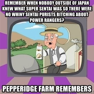 Pepperidge Farm Remembers FG - remember when nobody outside of japan knew what super sentai was so there were no whiny sentai purists bitching about power rangers? Pepperidge Farm Remembers