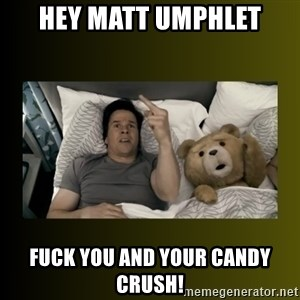 ted fuck you thunder - Hey Matt Umphlet fuck you and your candy crush!