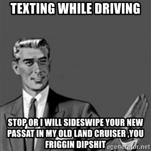 Correction Guy - texting while driving stop or i will sideswipe your new passat in my old land cruiser ,you friggin dipshit