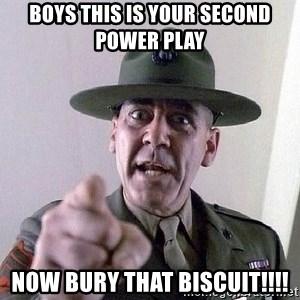 full metal jacket - Boys this is your second power play  NOW BURY THAT BISCUIT!!!!