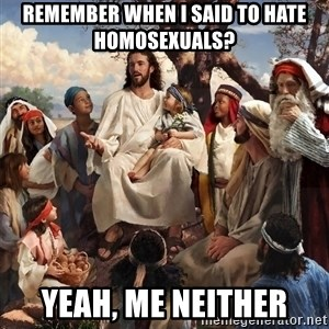 storytime jesus - remember when i said to hate homosexuals? yeah, me neither