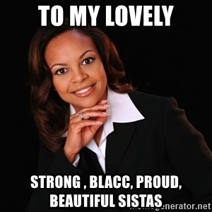 Irrational Black Woman - TO MY LOVELY STRONG , BLACC, PROUD, BEAUTIFUL SISTAS