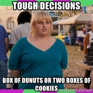 Fat Amy Meme - tough decisions box of dunuts or two boxes of cookies