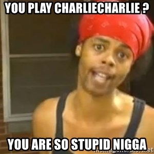 Antoine Dodson - You play Charliecharlie ? You are so stupid nigga