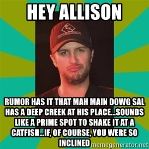 Luke Bryan - Hey allison Rumor has it that mah main dowg sal has a deep creek at his place...sounds like a prime spot to shake it at a catfish...if, of course, you were so inclined
