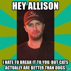 Luke Bryan - Hey Allison  I hate to break it to you, but cats actually are better than dogs.