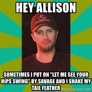 """Luke Bryan - Hey Allison  Sometimes I put on """"let me see your hips swing"""" by savage and I shake my tail feather"""