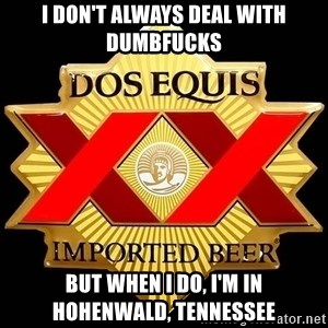 Dos Equis - I don't always deal with dumbfucks But when I do, I'm in Hohenwald, Tennessee