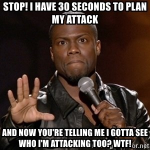 Kevin Hart - STOP! I have 30 seconds to plan my attack and now you're telling me i gotta see who i'm attacking too? wtf!