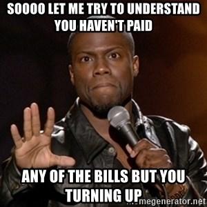 Kevin Hart - soooo let me try to understand you haven't paid any of the bills but you turning up