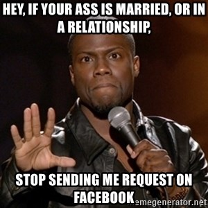 Kevin Hart - Hey, if your ass is married, or in a relationship,  stop sending me request on Facebook