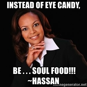 Irrational Black Woman - Instead of eye candy,  be . . . SOUL FOOD!!! ~Hassan
