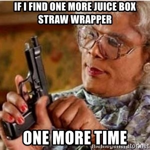 Madea-gun meme - If I find one more juice box straw wrapper One more time