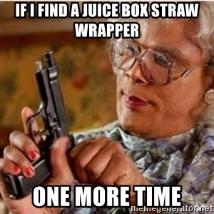 Madea-gun meme - If I find a juice box straw wrapper One more time