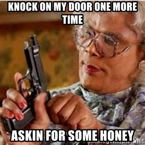 Madea-gun meme - knock on my door one more time askin for some honey