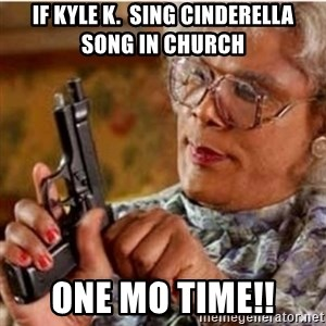Madea-gun meme - If Kyle K.  Sing Cinderella song in church  ONE MO TIME!!