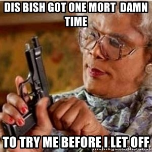 Madea-gun meme - Dis Bish got one MORT  damn time  to try me before I let off