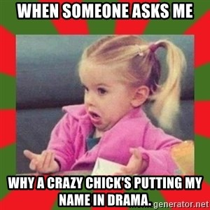 dafuq girl - When someone asks me Why a crazy chick's putting my name in drama.