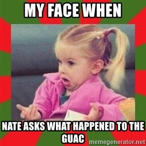 dafuq girl - my face when nate asks what happened to the guac