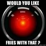 Hal 9000 - Would you like Fries with that ?