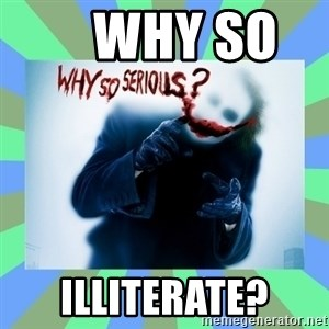 Why so serious? meme -     why so     illiterate?
