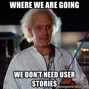 Doc Back to the future - Where we are going we don't need user stories