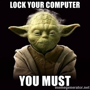 ProYodaAdvice - Lock your computer you must
