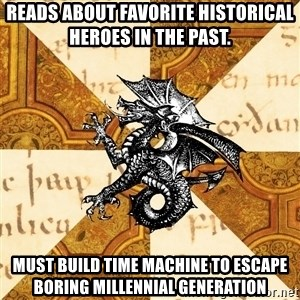 History Major Heraldic Beast - Reads about favorite historical heroes in the past. Must build time machine to escape boring Millennial generation
