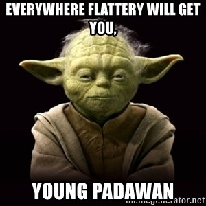 ProYodaAdvice - everywhere flattery will get you, young padawan