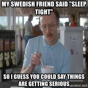 """things are getting serious - My Swedish friend said """"Sleep Tight"""" So I guess you could say things are getting serious"""