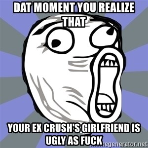 LOL FACE - DAT MOMENT YOU REALIZE THAT YOUR EX CRUSH'S GIRLFRIEND IS UGLY AS FUCK