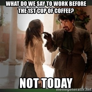 What do we say to the god of death ?  - What do we say to work before the 1st cup of coffee?  Not today