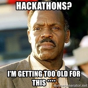 I'm Getting Too Old For This Shit - Hackathons? I'm getting too old for this ****