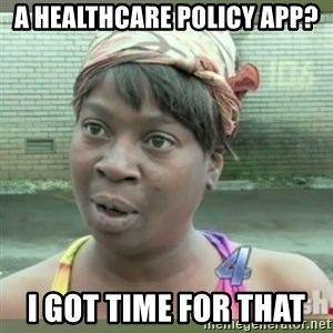 Everybody got time for that - A Healthcare Policy App? I got time for that