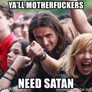 Ridiculously Photogenic Metalhead Guy - Ya'll motherfuckers need satan