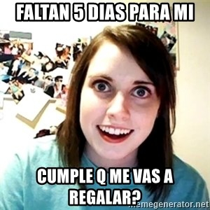 Creepy Girlfriend Meme - faltan 5 dias para mi cumple q me vas a regalar?