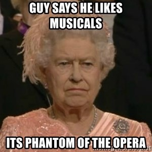 Unimpressed Queen Elizabeth  - guy says he likes musicals its phantom of the opera