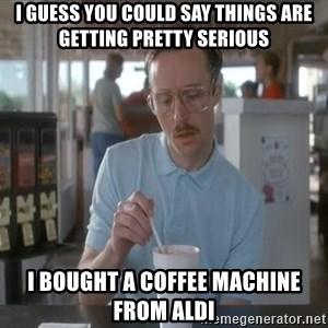 things are getting serious - I guess you could say things are getting pretty serious I bought a coffee machine from Aldi