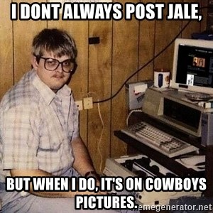 Nerd - i dont always post jale, but when i do, it's on Cowboys pictures.