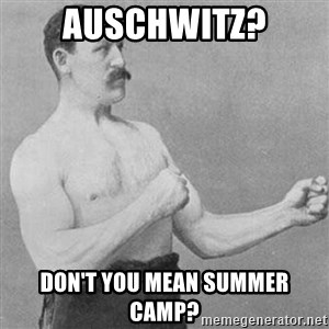 Overly Manly Man, man - Auschwitz? Don't you mean summer camp?