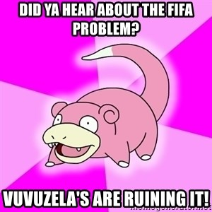 Slowpoke - Did ya hear about the Fifa problem? Vuvuzela's are ruining it!